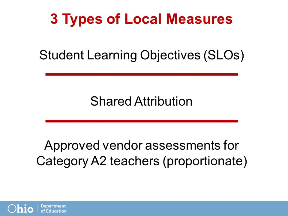 3 Types of Local Measures Student Learning Objectives (SLOs) Shared Attribution Approved vendor assessments for Category A2 teachers (proportionate)