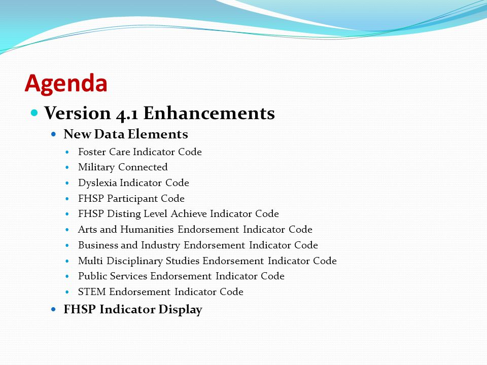Agenda Version 4.1 Enhancements New Data Elements Foster Care Indicator Code Military Connected Dyslexia Indicator Code FHSP Participant Code FHSP Disting Level Achieve Indicator Code Arts and Humanities Endorsement Indicator Code Business and Industry Endorsement Indicator Code Multi Disciplinary Studies Endorsement Indicator Code Public Services Endorsement Indicator Code STEM Endorsement Indicator Code FHSP Indicator Display Updated Data Elements Assessment Name Homeless Indicator Code