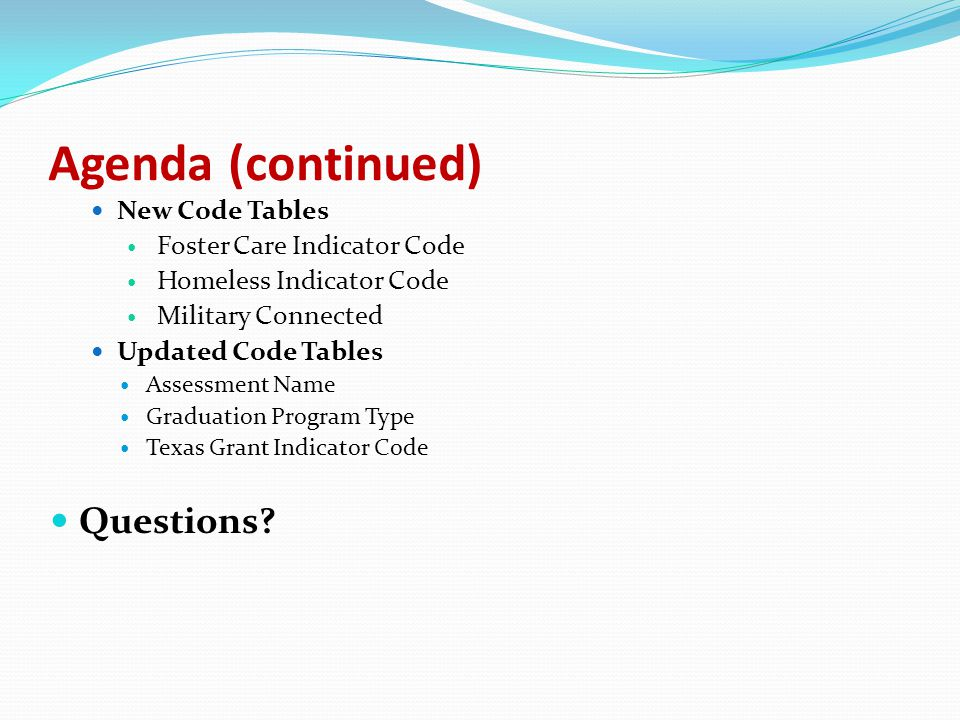 Agenda (continued) New Code Tables Foster Care Indicator Code Homeless Indicator Code Military Connected Updated Code Tables Assessment Name Graduation Program Type Texas Grant Indicator Code Questions