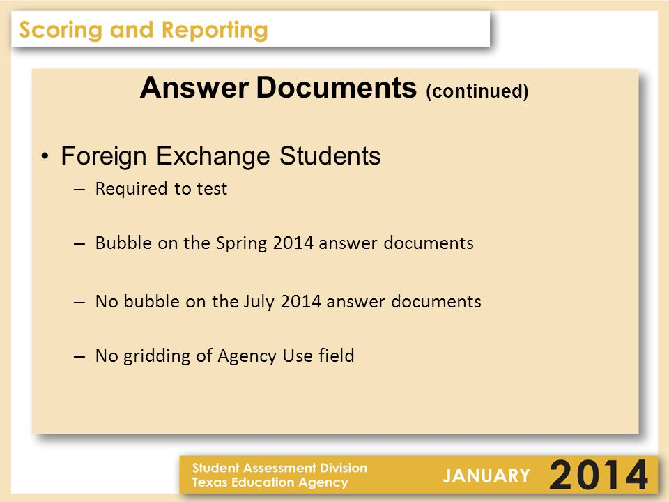 Answer Documents (continued) Foreign Exchange Students – Required to test – Bubble on the Spring 2014 answer documents – No bubble on the July 2014 answer documents – No gridding of Agency Use field