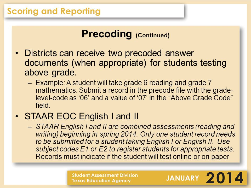 Precoding (Continued) Districts can receive two precoded answer documents (when appropriate) for students testing above grade.