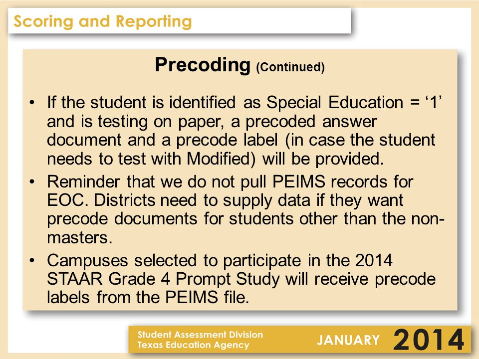 Precoding (Continued) If the student is identified as Special Education = '1' and is testing on paper, a precoded answer document and a precode label (in case the student needs to test with Modified) will be provided.
