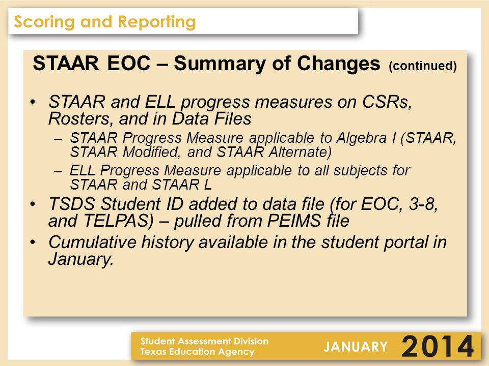 STAAR EOC – Summary of Changes (continued) STAAR and ELL progress measures on CSRs, Rosters, and in Data Files –STAAR Progress Measure applicable to Algebra I (STAAR, STAAR Modified, and STAAR Alternate) –ELL Progress Measure applicable to all subjects for STAAR and STAAR L TSDS Student ID added to data file (for EOC, 3-8, and TELPAS) – pulled from PEIMS file Cumulative history available in the student portal in January.