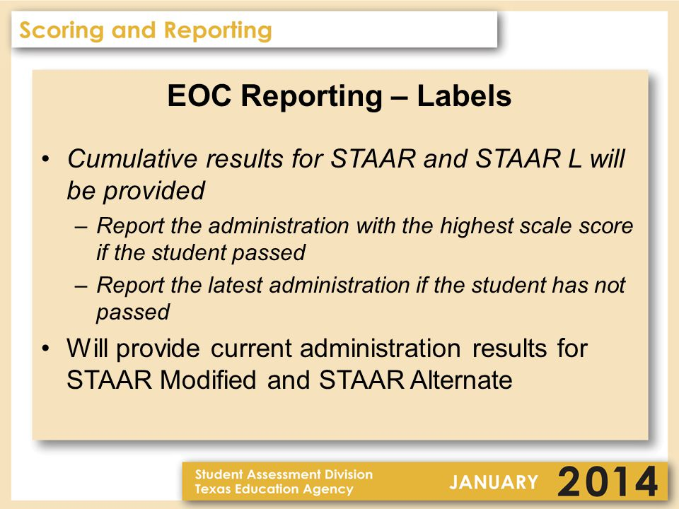 EOC Reporting – Labels Cumulative results for STAAR and STAAR L will be provided –Report the administration with the highest scale score if the student passed –Report the latest administration if the student has not passed Will provide current administration results for STAAR Modified and STAAR Alternate