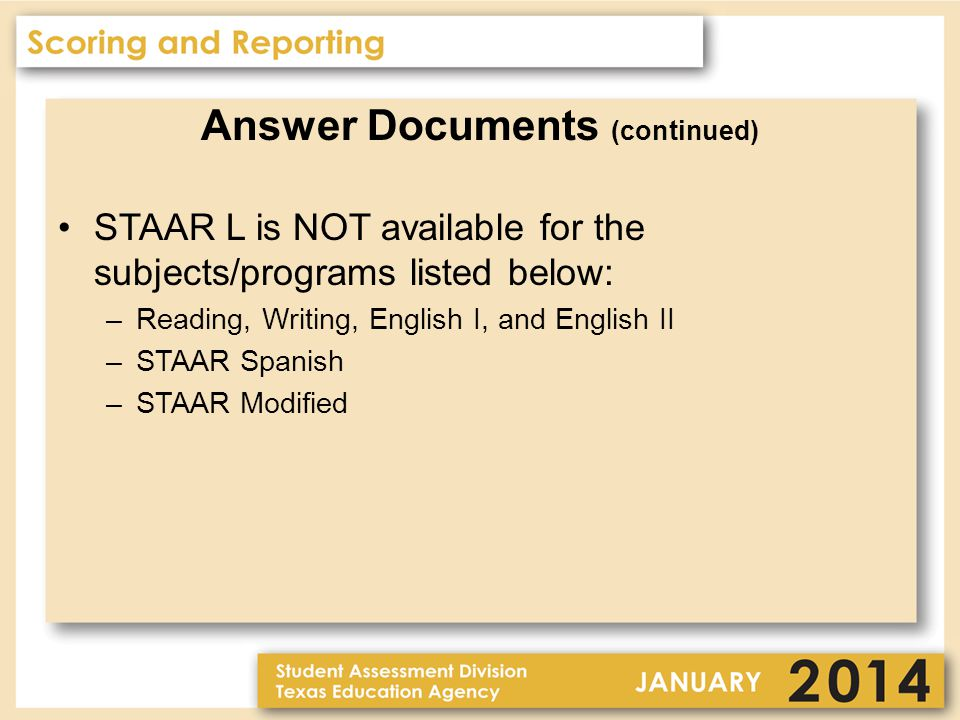 Answer Documents (continued) STAAR L is NOT available for the subjects/programs listed below: –Reading, Writing, English I, and English II –STAAR Spanish –STAAR Modified