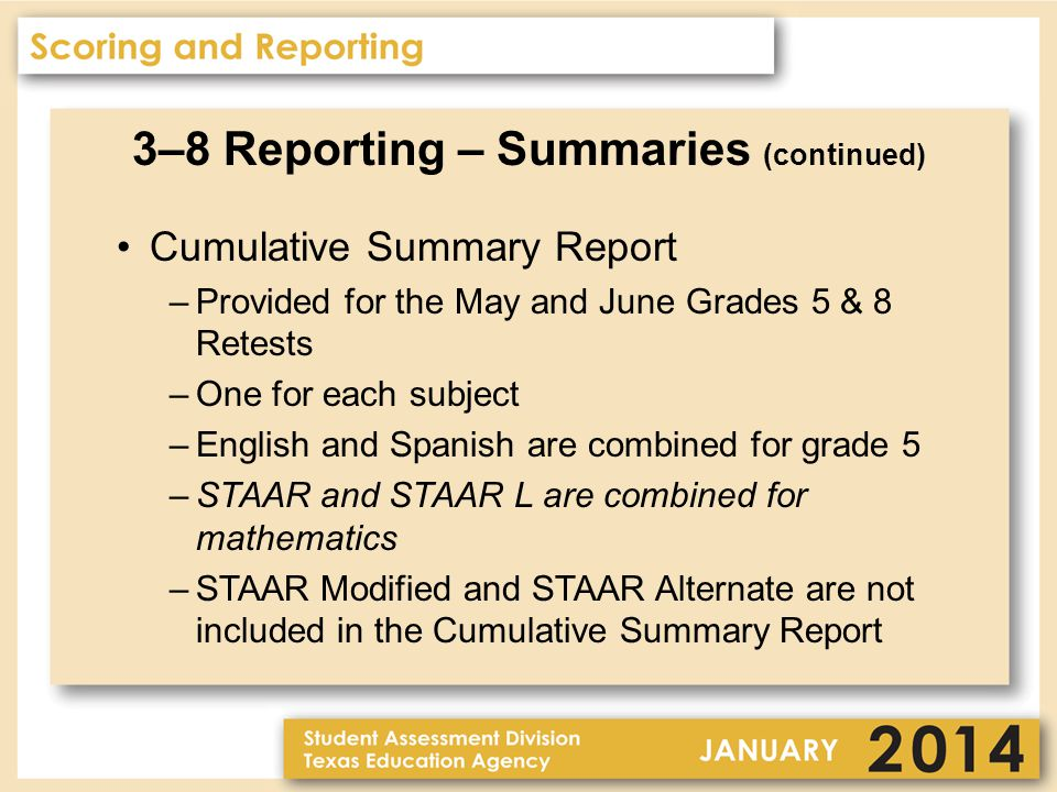 3–8 Reporting – Summaries (continued) Cumulative Summary Report –Provided for the May and June Grades 5 & 8 Retests –One for each subject –English and Spanish are combined for grade 5 –STAAR and STAAR L are combined for mathematics –STAAR Modified and STAAR Alternate are not included in the Cumulative Summary Report