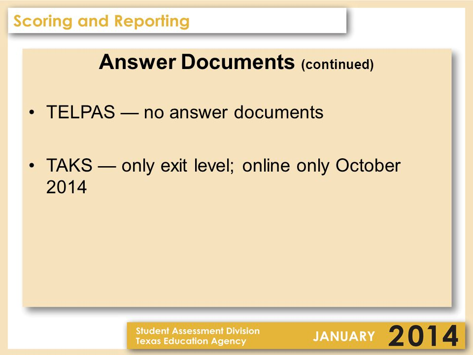 Answer Documents (continued) TELPAS — no answer documents TAKS — only exit level; online only October 2014