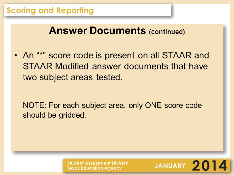Answer Documents (continued) An * score code is present on all STAAR and STAAR Modified answer documents that have two subject areas tested.