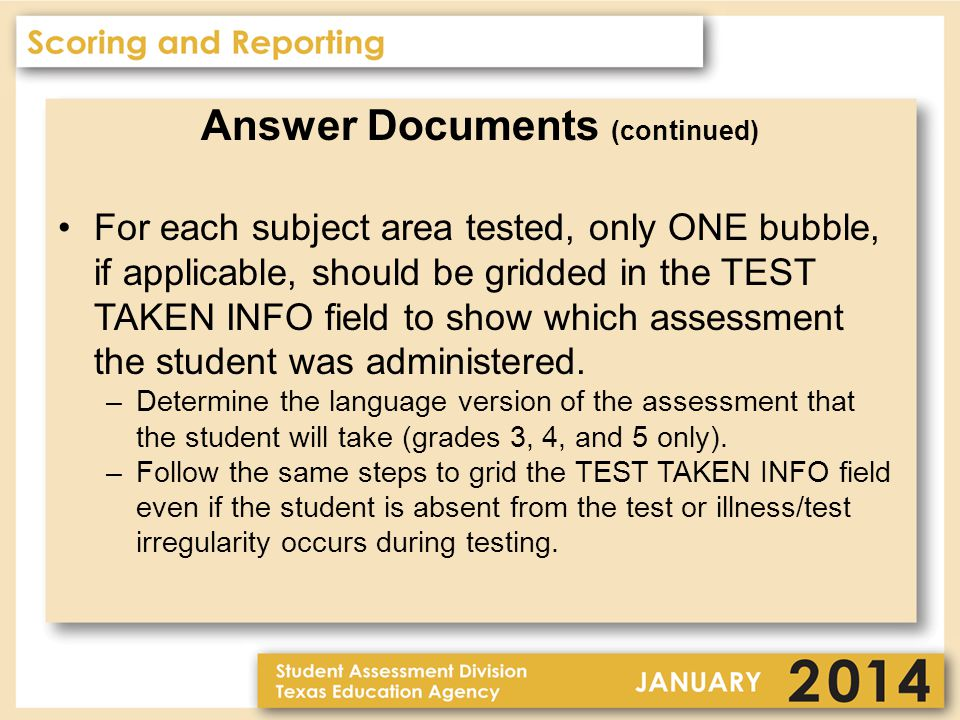 Answer Documents (continued) For each subject area tested, only ONE bubble, if applicable, should be gridded in the TEST TAKEN INFO field to show which assessment the student was administered.