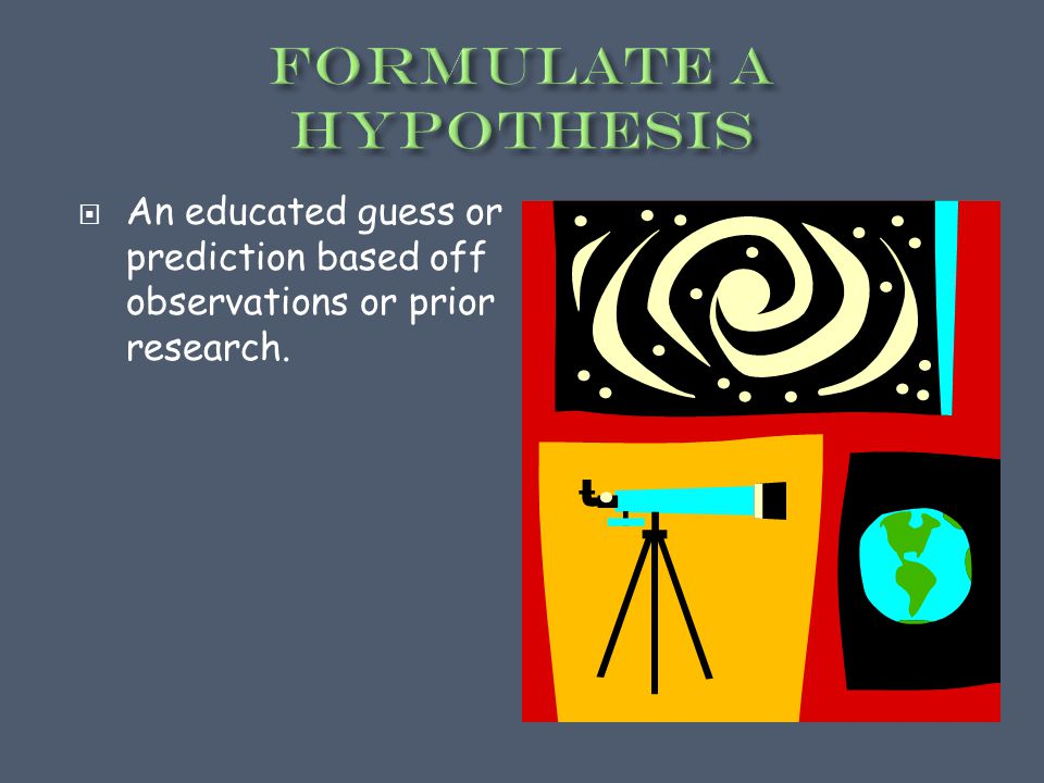  An educated guess or prediction based off observations or prior research.