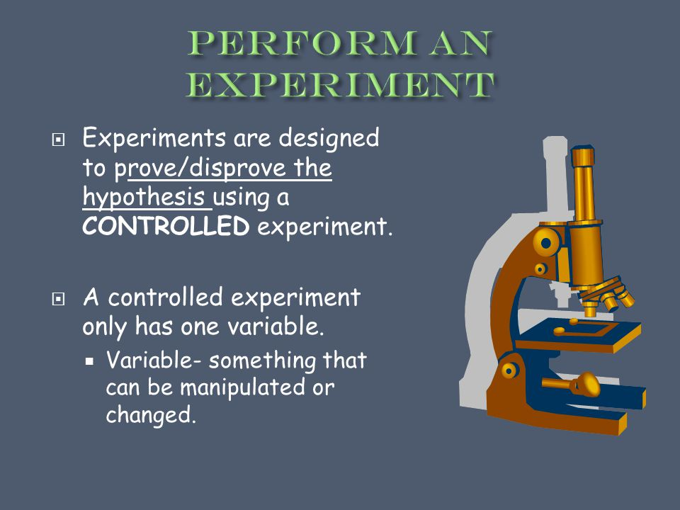  Experiments are designed to prove/disprove the hypothesis using a CONTROLLED experiment.