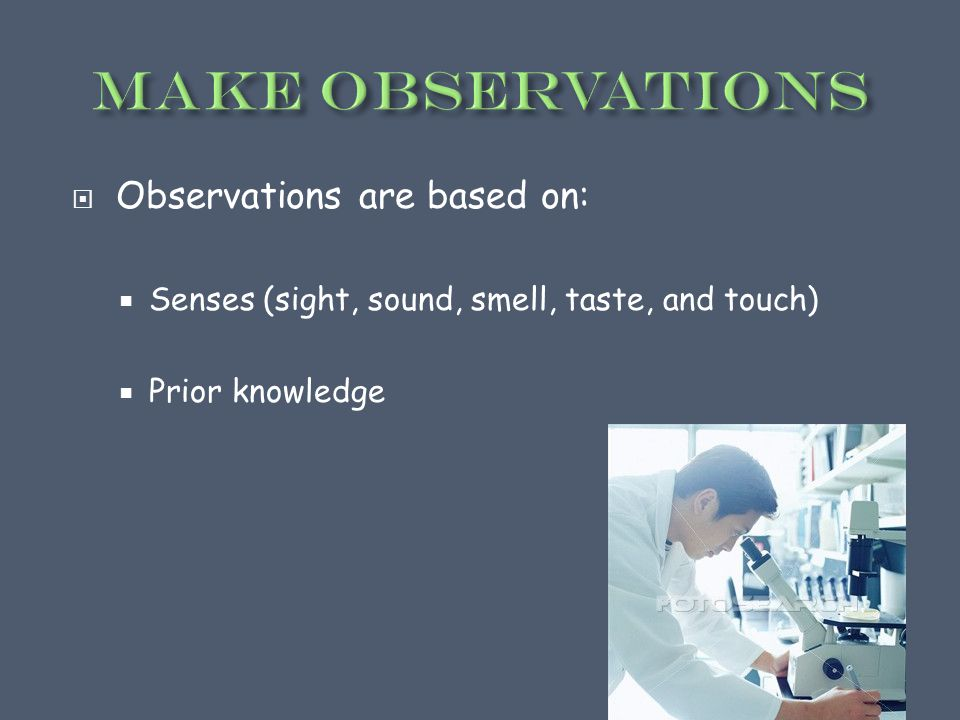  Observations are based on:  Senses (sight, sound, smell, taste, and touch)  Prior knowledge