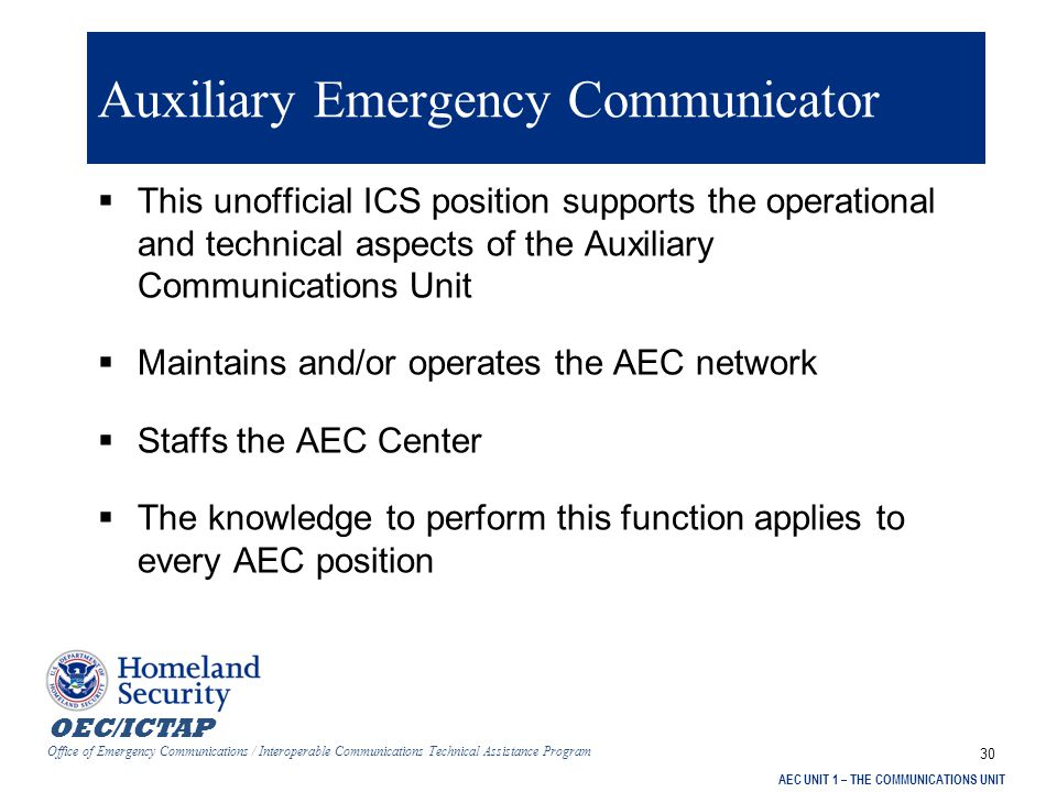 OEC/ICTAP Office of Emergency Communications / Interoperable Communications Technical Assistance Program AEC UNIT 1 – THE COMMUNICATIONS UNIT 30 Auxiliary Emergency Communicator  This unofficial ICS position supports the operational and technical aspects of the Auxiliary Communications Unit  Maintains and/or operates the AEC network  Staffs the AEC Center  The knowledge to perform this function applies to every AEC position