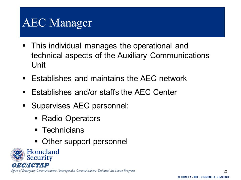 OEC/ICTAP Office of Emergency Communications / Interoperable Communications Technical Assistance Program AEC UNIT 1 – THE COMMUNICATIONS UNIT 32 AEC Manager  This individual manages the operational and technical aspects of the Auxiliary Communications Unit  Establishes and maintains the AEC network  Establishes and/or staffs the AEC Center  Supervises AEC personnel:  Radio Operators  Technicians  Other support personnel
