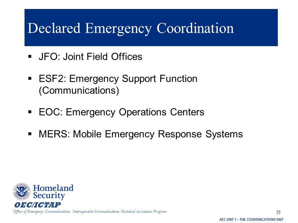 OEC/ICTAP Office of Emergency Communications / Interoperable Communications Technical Assistance Program AEC UNIT 1 – THE COMMUNICATIONS UNIT 35 Declared Emergency Coordination  JFO: Joint Field Offices  ESF2: Emergency Support Function (Communications)  EOC: Emergency Operations Centers  MERS: Mobile Emergency Response Systems