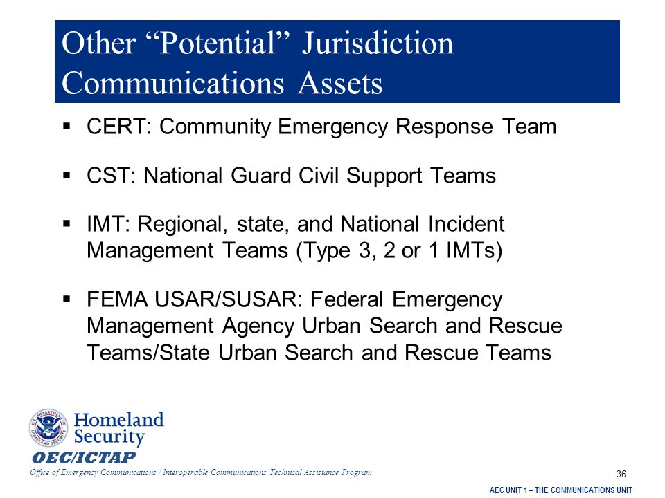OEC/ICTAP Office of Emergency Communications / Interoperable Communications Technical Assistance Program AEC UNIT 1 – THE COMMUNICATIONS UNIT 36 Other Potential Jurisdiction Communications Assets  CERT: Community Emergency Response Team  CST: National Guard Civil Support Teams  IMT: Regional, state, and National Incident Management Teams (Type 3, 2 or 1 IMTs)  FEMA USAR/SUSAR: Federal Emergency Management Agency Urban Search and Rescue Teams/State Urban Search and Rescue Teams