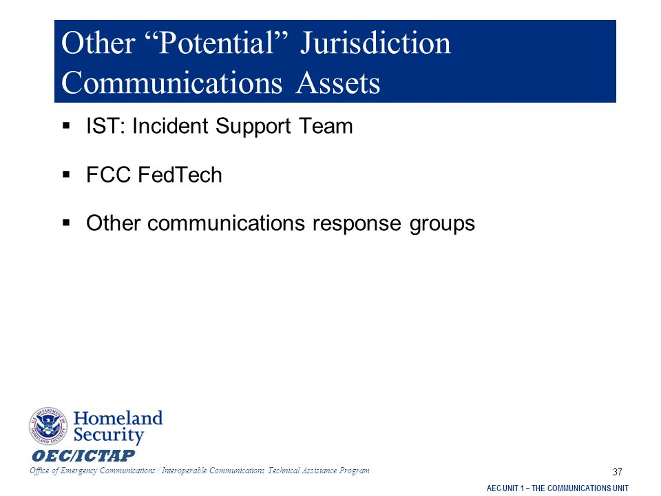 OEC/ICTAP Office of Emergency Communications / Interoperable Communications Technical Assistance Program AEC UNIT 1 – THE COMMUNICATIONS UNIT 37 Other Potential Jurisdiction Communications Assets  IST: Incident Support Team  FCC FedTech  Other communications response groups