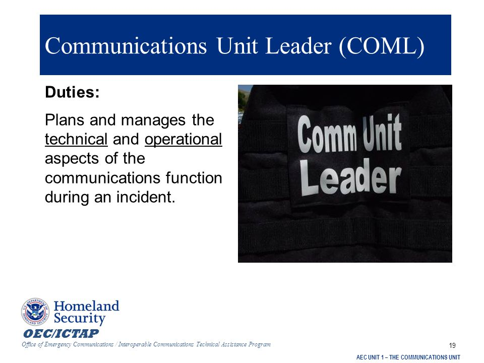 OEC/ICTAP Office of Emergency Communications / Interoperable Communications Technical Assistance Program AEC UNIT 1 – THE COMMUNICATIONS UNIT 19 Communications Unit Leader (COML) Duties: Plans and manages the technical and operational aspects of the communications function during an incident.