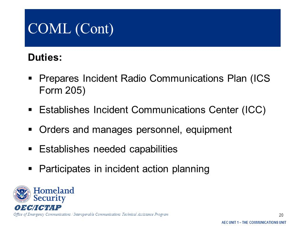 OEC/ICTAP Office of Emergency Communications / Interoperable Communications Technical Assistance Program AEC UNIT 1 – THE COMMUNICATIONS UNIT 20 COML (Cont) Duties:  Prepares Incident Radio Communications Plan (ICS Form 205)  Establishes Incident Communications Center (ICC)  Orders and manages personnel, equipment  Establishes needed capabilities  Participates in incident action planning