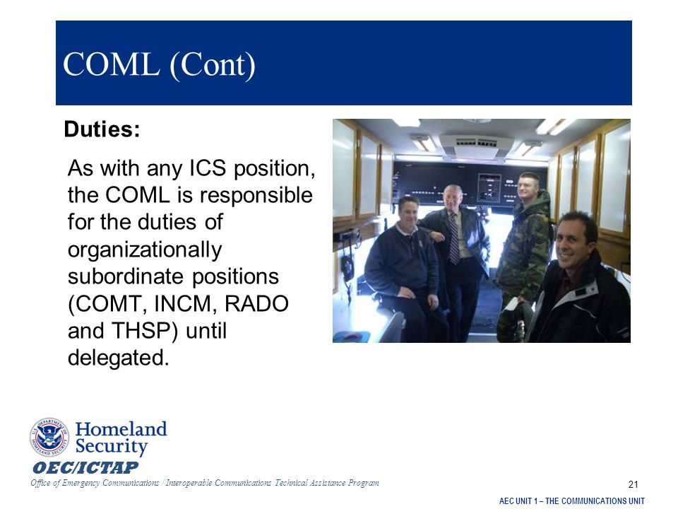 OEC/ICTAP Office of Emergency Communications / Interoperable Communications Technical Assistance Program AEC UNIT 1 – THE COMMUNICATIONS UNIT 22 Incident Communications Center Manager (INCM) Duties:  Assist the COML  Manage the operational aspects of the Communications Center  Supervise Radio Operators (RADOs)/Runners  Establish and maintain the ICC
