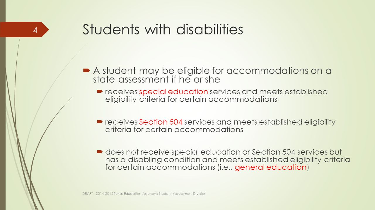 Students with disabilities  A student may be eligible for accommodations on a state assessment if he or she  receives special education services and meets established eligibility criteria for certain accommodations  receives Section 504 services and meets established eligibility criteria for certain accommodations  does not receive special education or Section 504 services but has a disabling condition and meets established eligibility criteria for certain accommodations (i.e., general education) DRAFT 2014-2015 Texas Education Agency s Student Assessment Division 4