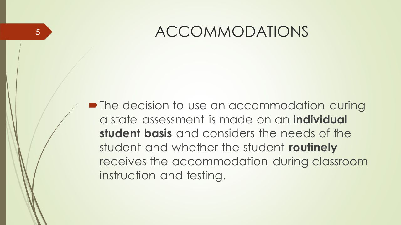 ACCOMMODATIONS  The decision to use an accommodation during a state assessment is made on an individual student basis and considers the needs of the