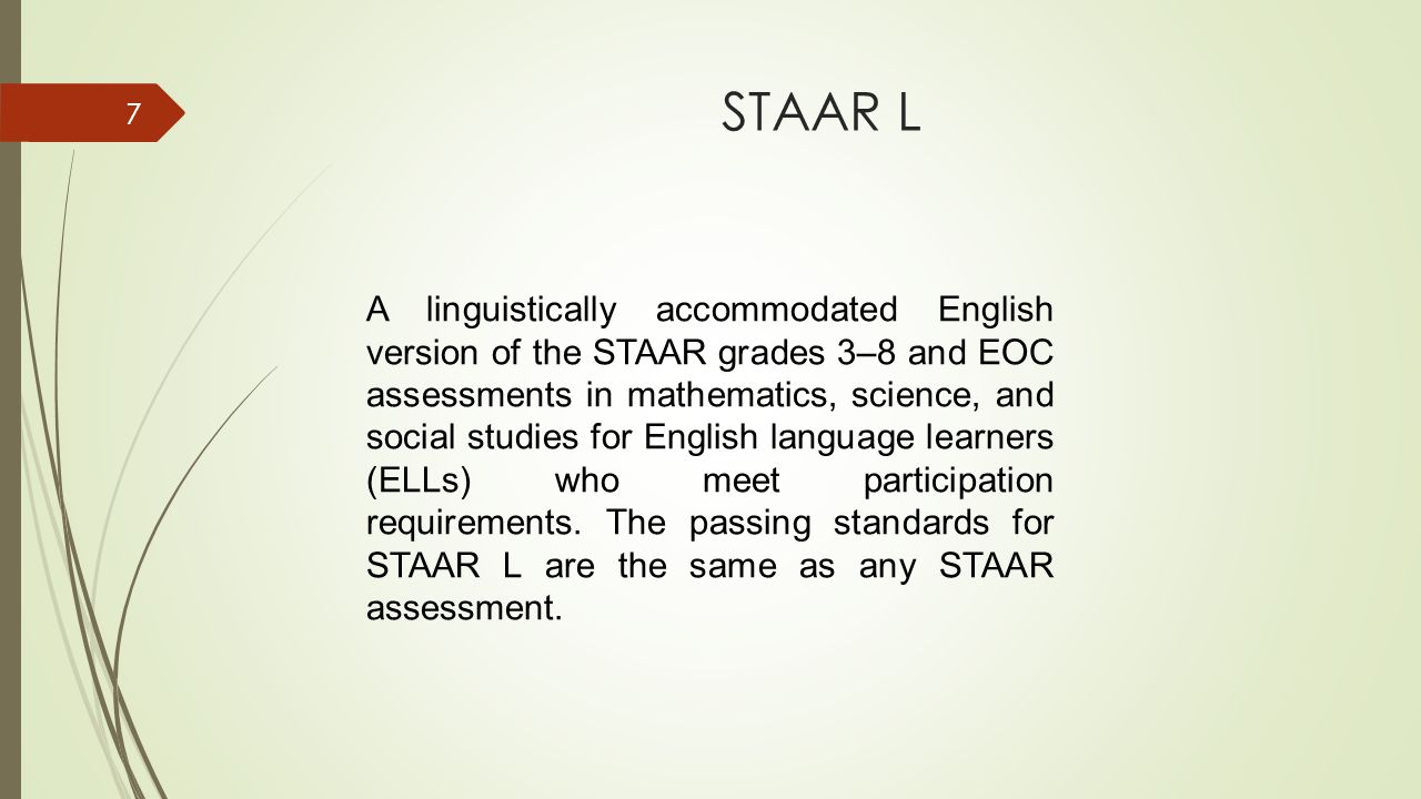 STAAR L 7 A linguistically accommodated English version of the STAAR grades 3–8 and EOC assessments in mathematics, science, and social studies for English language learners (ELLs) who meet participation requirements.