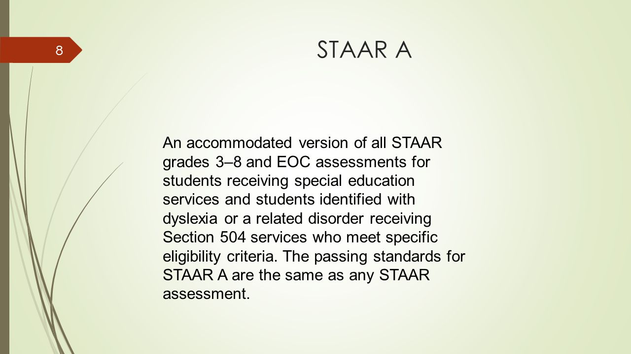STAAR A 8 An accommodated version of all STAAR grades 3–8 and EOC assessments for students receiving special education services and students identified with dyslexia or a related disorder receiving Section 504 services who meet specific eligibility criteria.