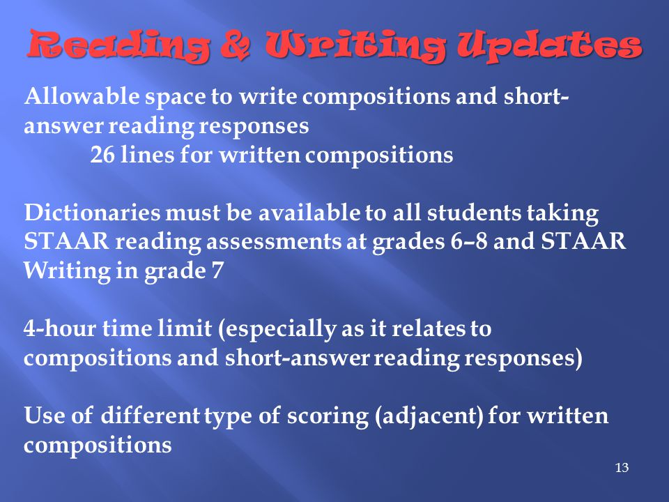 Reading & Writing Updates 13 Allowable space to write compositions and short- answer reading responses 26 lines for written compositions Dictionaries must be available to all students taking STAAR reading assessments at grades 6–8 and STAAR Writing in grade 7 4-hour time limit (especially as it relates to compositions and short-answer reading responses) Use of different type of scoring (adjacent) for written compositions