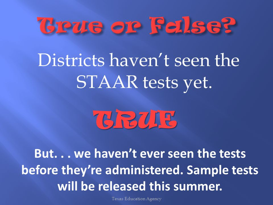 Districts haven't seen the STAAR tests yet. Texas Education Agency TRUE But...