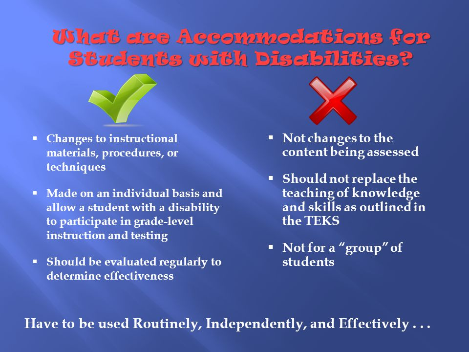  Changes to instructional materials, procedures, or techniques  Made on an individual basis and allow a student with a disability to participate in grade-level instruction and testing  Should be evaluated regularly to determine effectiveness  Not changes to the content being assessed  Should not replace the teaching of knowledge and skills as outlined in the TEKS  Not for a group of students What are Accommodations for Students with Disabilities.
