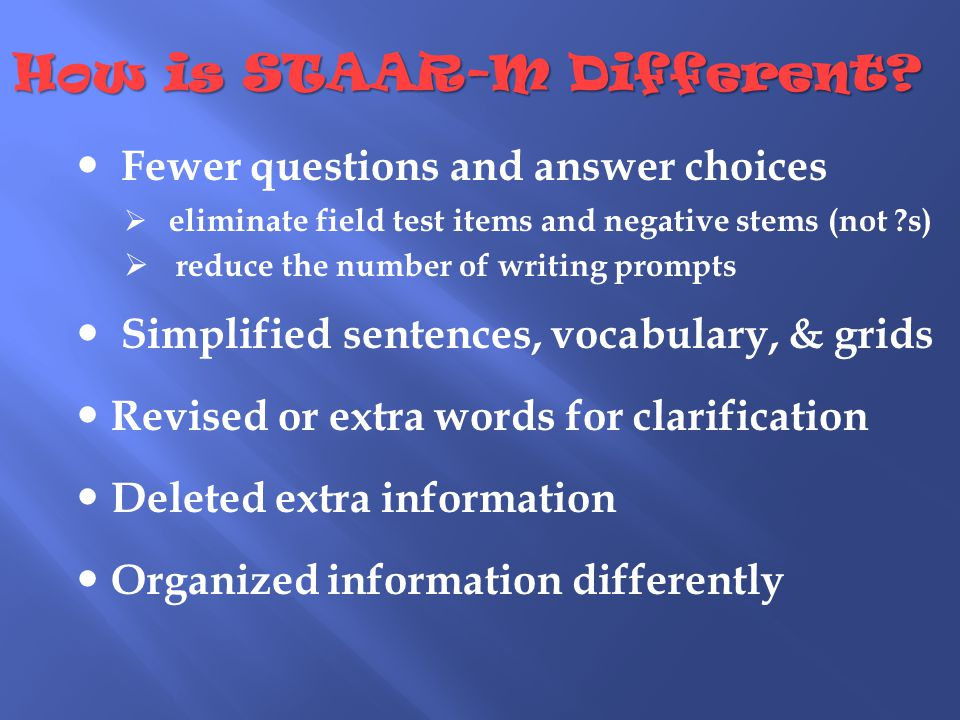 Fewer questions and answer choices  eliminate field test items and negative stems (not s)  reduce the number of writing prompts Simplified sentences, vocabulary, & grids Revised or extra words for clarification Deleted extra information Organized information differently How is STAAR-M Different