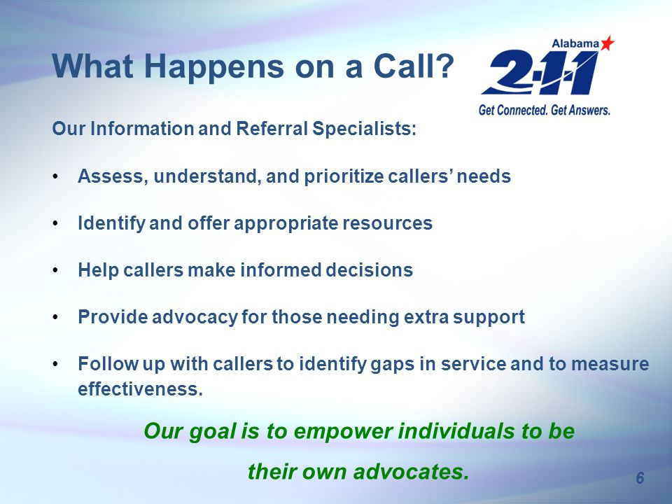 6 Our Information and Referral Specialists: Assess, understand, and prioritize callers' needs Identify and offer appropriate resources Help callers make informed decisions Provide advocacy for those needing extra support Follow up with callers to identify gaps in service and to measure effectiveness.