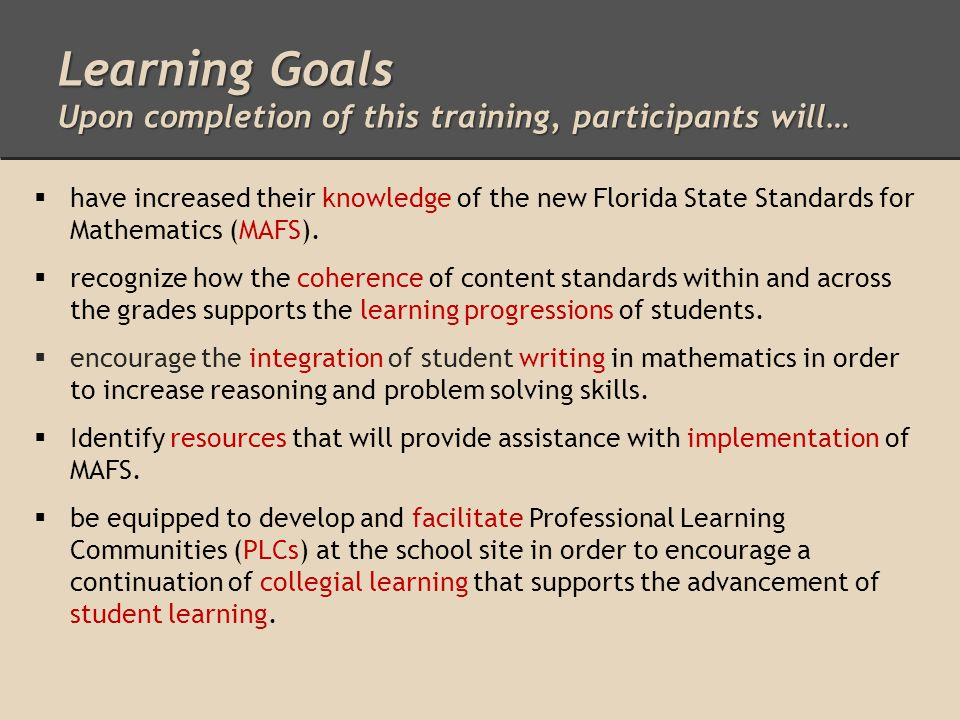 Learning Goals Upon completion of this training, participants will…  have increased their knowledge of the new Florida State Standards for Mathematics (MAFS).