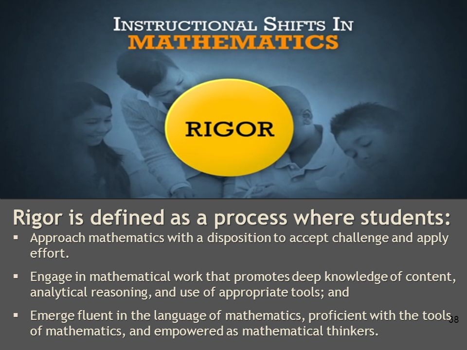 38 Rigor is defined as a process where students:  Approach mathematics with a disposition to accept challenge and apply effort.
