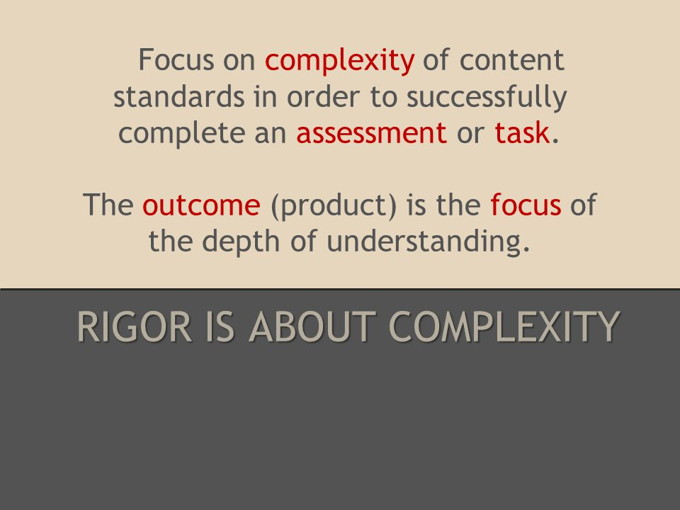Focus on complexity of content standards in order to successfully complete an assessment or task.