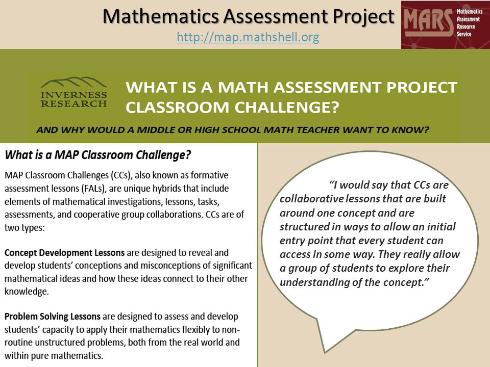 Mathematics Assessment Project Mathematics Assessment Project http://map.mathshell.org http://map.mathshell.org I would say that CCs are collaborative lessons that are built around one concept and are structured in ways to allow an initial entry point that every student can access in some way.