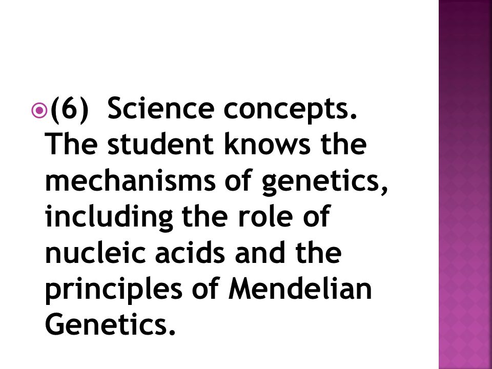  (6) Science concepts. The student knows the mechanisms of genetics, including the role of nucleic acids and the principles of Mendelian Genetics.