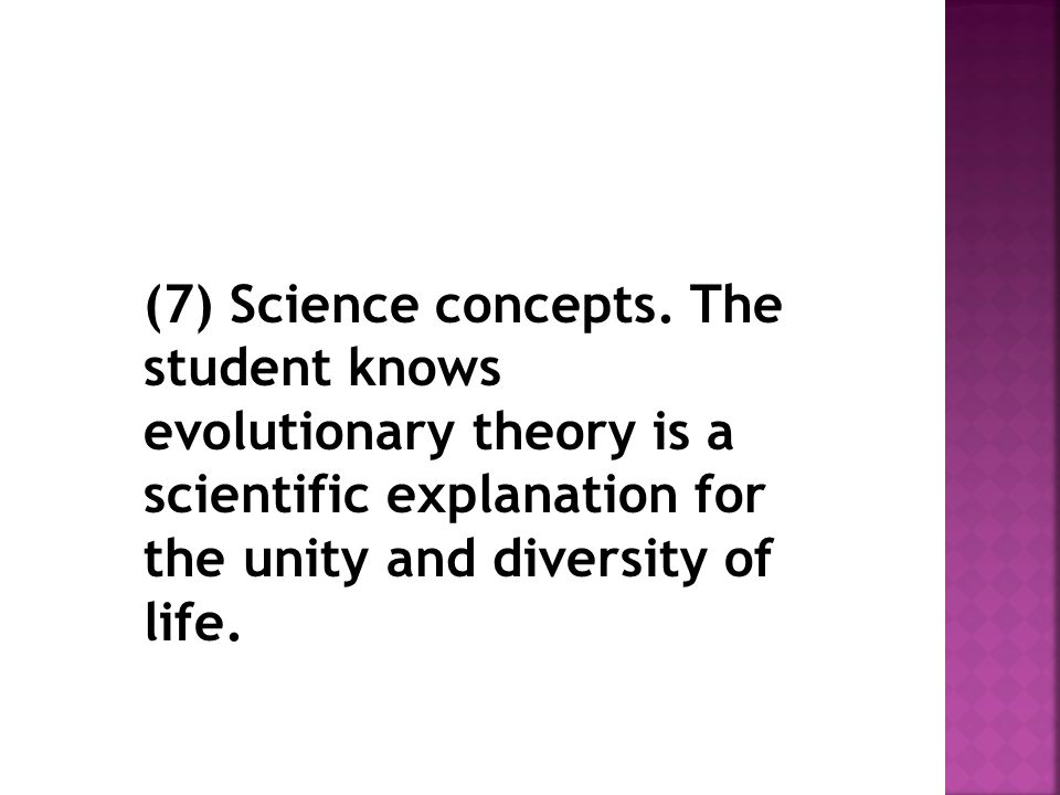 (7) Science concepts. The student knows evolutionary theory is a scientific explanation for the unity and diversity of life.