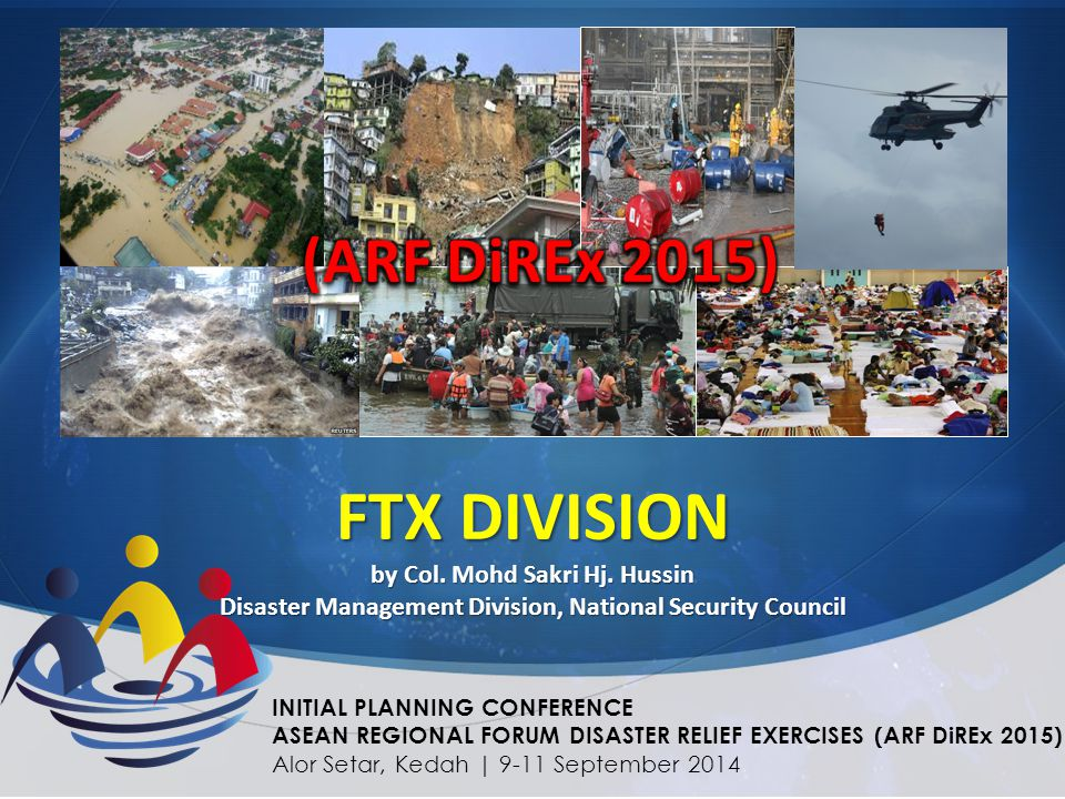FTX DIVISION by Col. Mohd Sakri Hj. Hussin Disaster Management Division, National Security Council INITIAL PLANNING CONFERENCE ASEAN REGIONAL FORUM DI