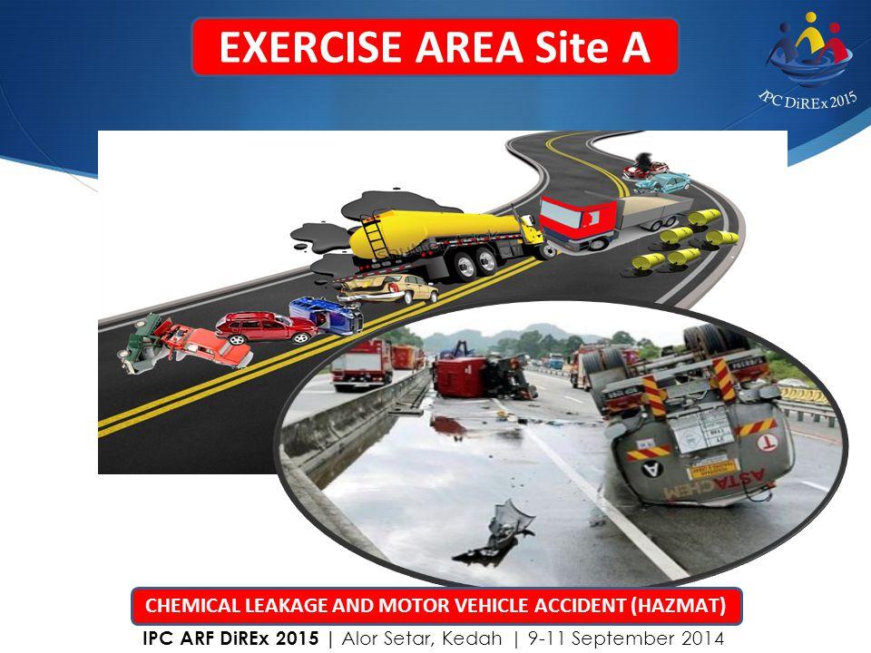 EXERCISE AREA Site A CHEMICAL LEAKAGE AND MOTOR VEHICLE ACCIDENT (HAZMAT) IPC ARF DiREx 2015   Alor Setar, Kedah   9-11 September 2014