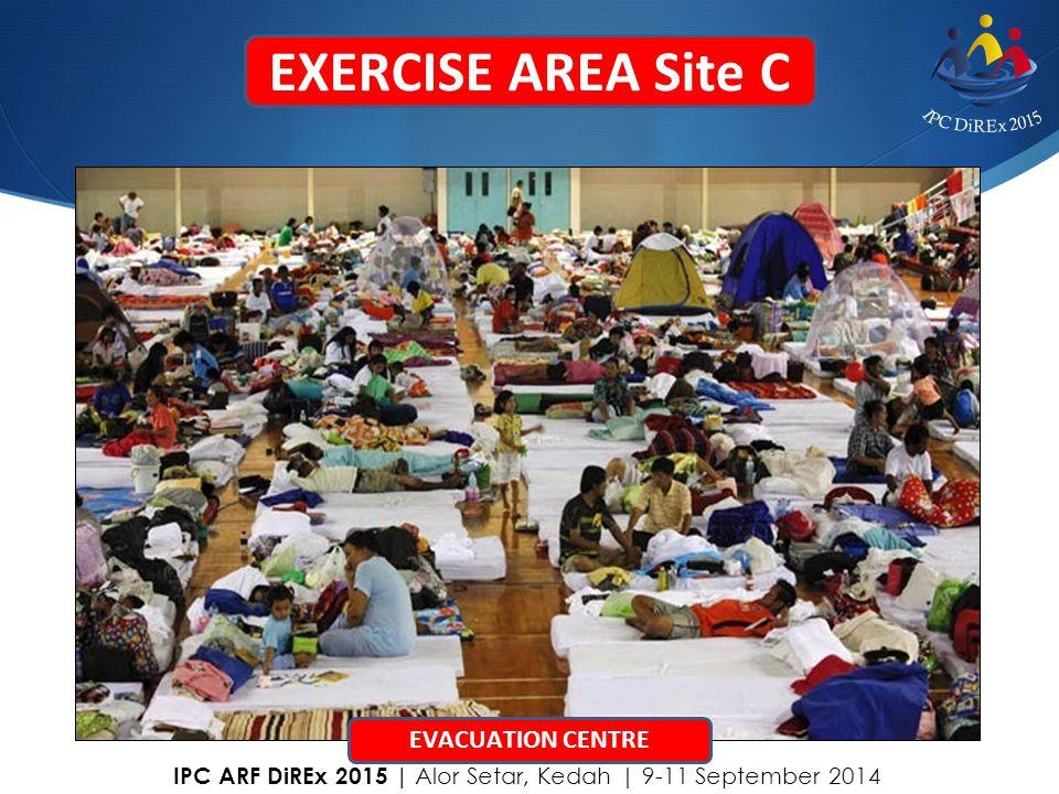 EXERCISE AREA Site C EVACUATION CENTRE IPC ARF DiREx 2015   Alor Setar, Kedah   9-11 September 2014