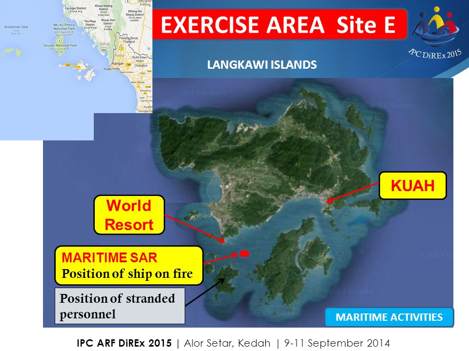 20 EXERCISE AREA Site E MARITIME SAR Position of ship on fire LANGKAWI ISLANDS World Resort KUAH Position of stranded personnel MARITIME ACTIVITIES IP