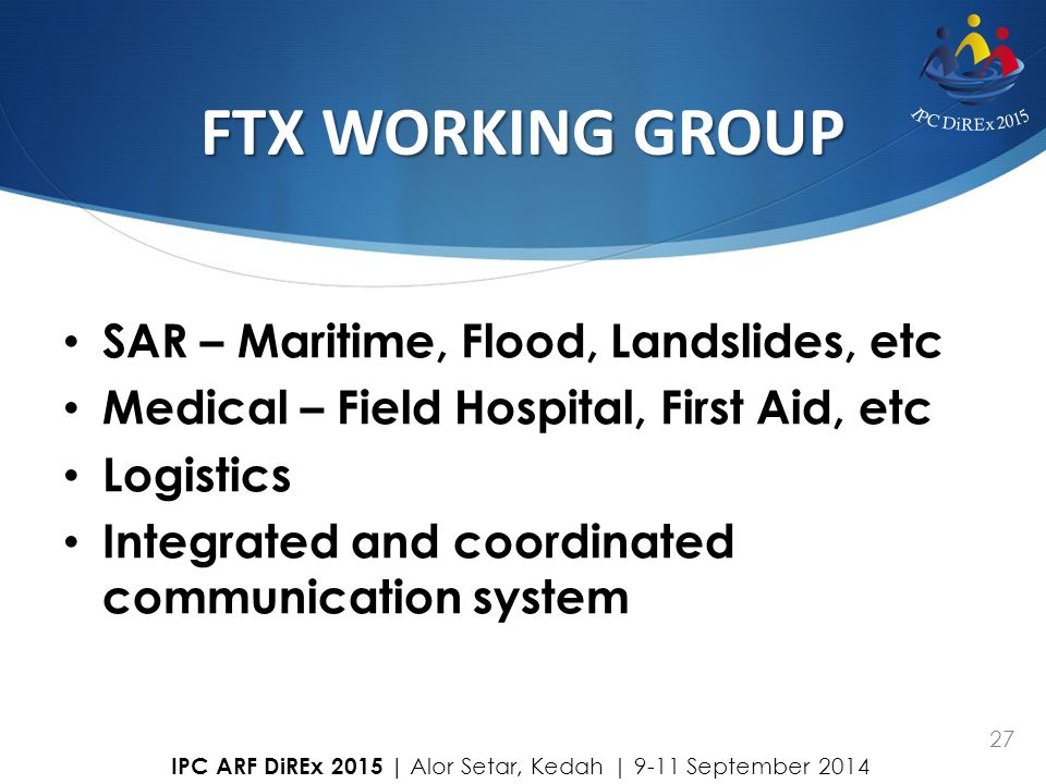 27 FTX WORKING GROUP SAR – Maritime, Flood, Landslides, etc Medical – Field Hospital, First Aid, etc Logistics Integrated and coordinated communicatio