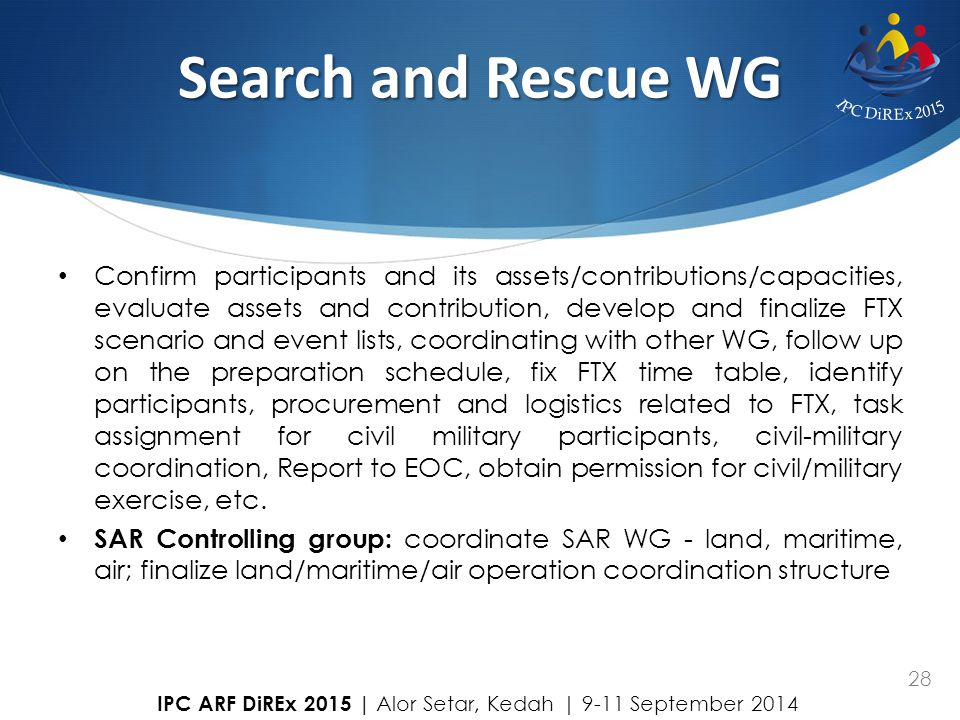 28 Search and Rescue WG Confirm participants and its assets/contributions/capacities, evaluate assets and contribution, develop and finalize FTX scena