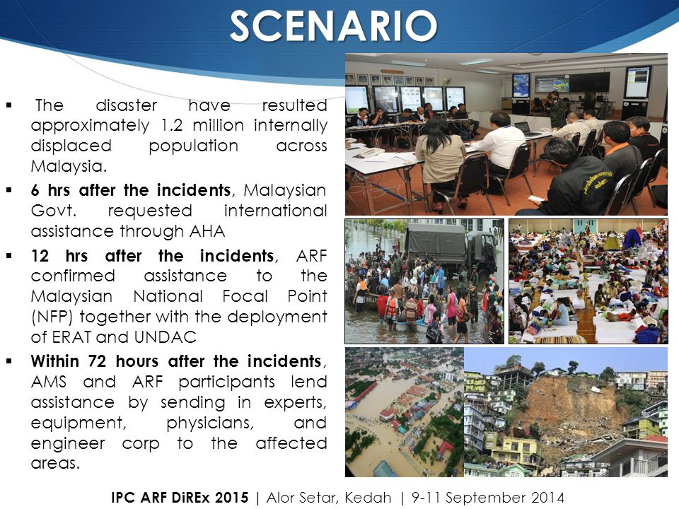 SCENARIO  The disaster have resulted approximately 1.2 million internally displaced population across Malaysia.  6 hrs after the incidents, Malaysia