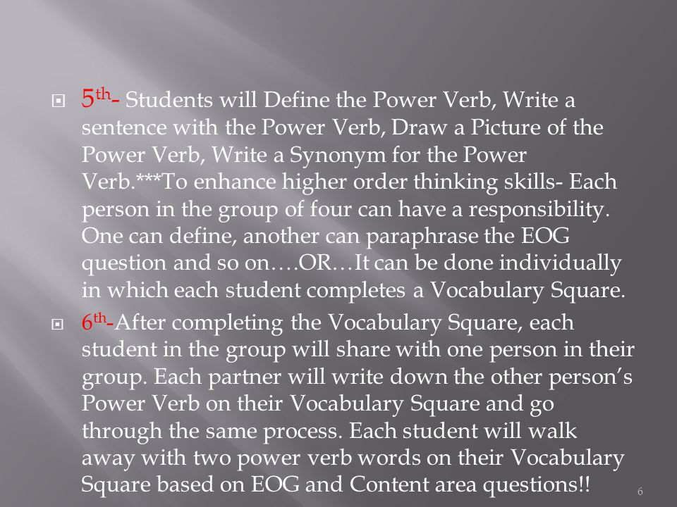  5 th - Students will Define the Power Verb, Write a sentence with the Power Verb, Draw a Picture of the Power Verb, Write a Synonym for the Power Verb.***To enhance higher order thinking skills- Each person in the group of four can have a responsibility.