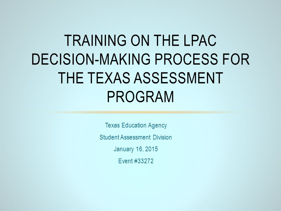 Texas Education Agency Student Assessment Division January 16, 2015 Event #33272 TRAINING ON THE LPAC DECISION-MAKING PROCESS FOR THE TEXAS ASSESSMENT
