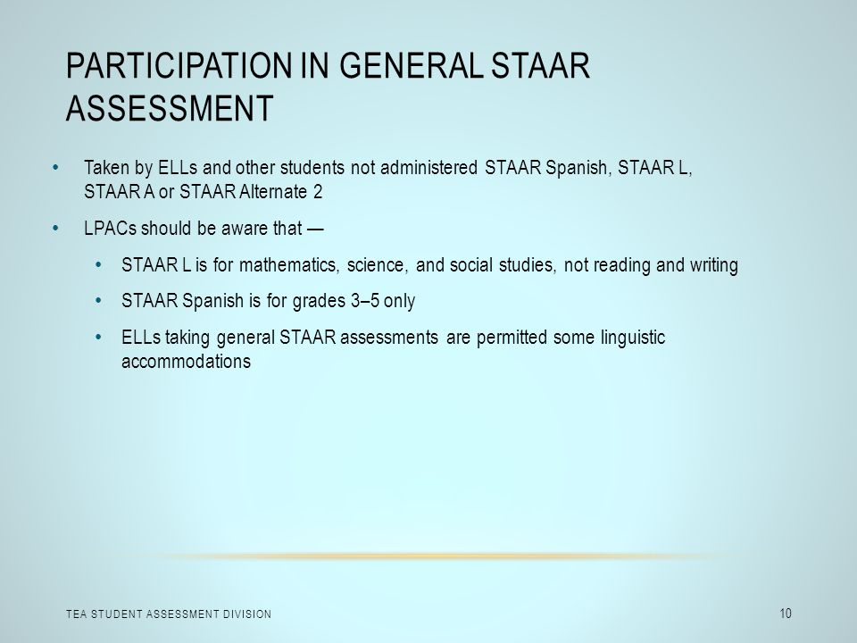 PARTICIPATION IN GENERAL STAAR ASSESSMENT TEA STUDENT ASSESSMENT DIVISION 10 Taken by ELLs and other students not administered STAAR Spanish, STAAR L,