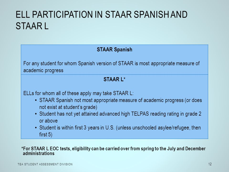 ELL PARTICIPATION IN STAAR SPANISH AND STAAR L TEA STUDENT ASSESSMENT DIVISION 12 STAAR Spanish For any student for whom Spanish version of STAAR is m